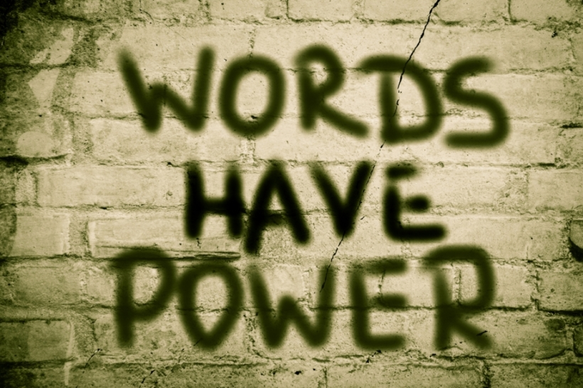 Words have power, choose them wisely.